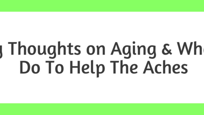 My Thoughts on Aging & What I Do To Help The Aches