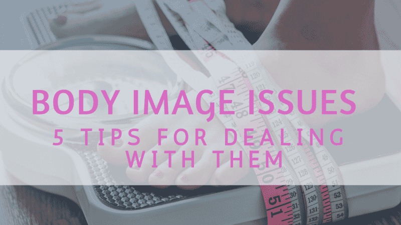 Body Image Issues & 5 Tips For Dealing With Them